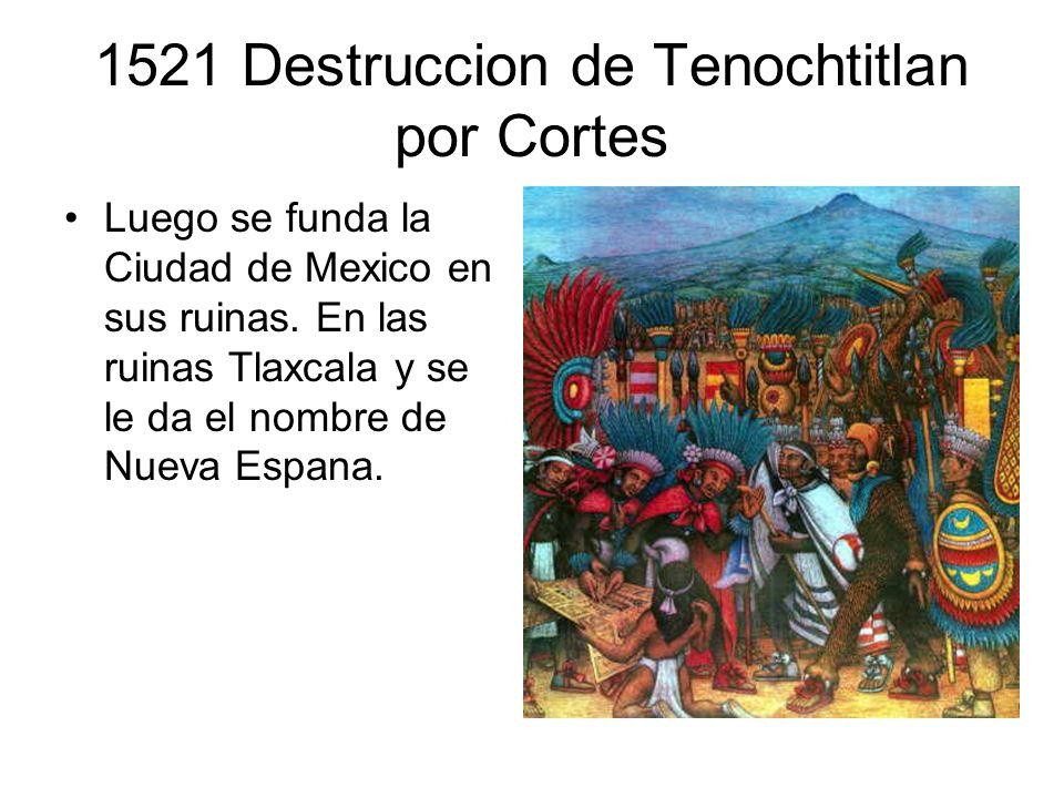 1521 Destruccion de Tenochtitlan por Cortes Luego se funda la Ciudad de Mexico en sus ruinas. En las ruinas Tlaxcala y se le da el nombre de Nueva Esp