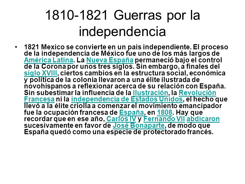 1810-1821 Guerras por la independencia 1821 Mexico se convierte en un pais independiente. El proceso de la independencia de México fue uno de los más