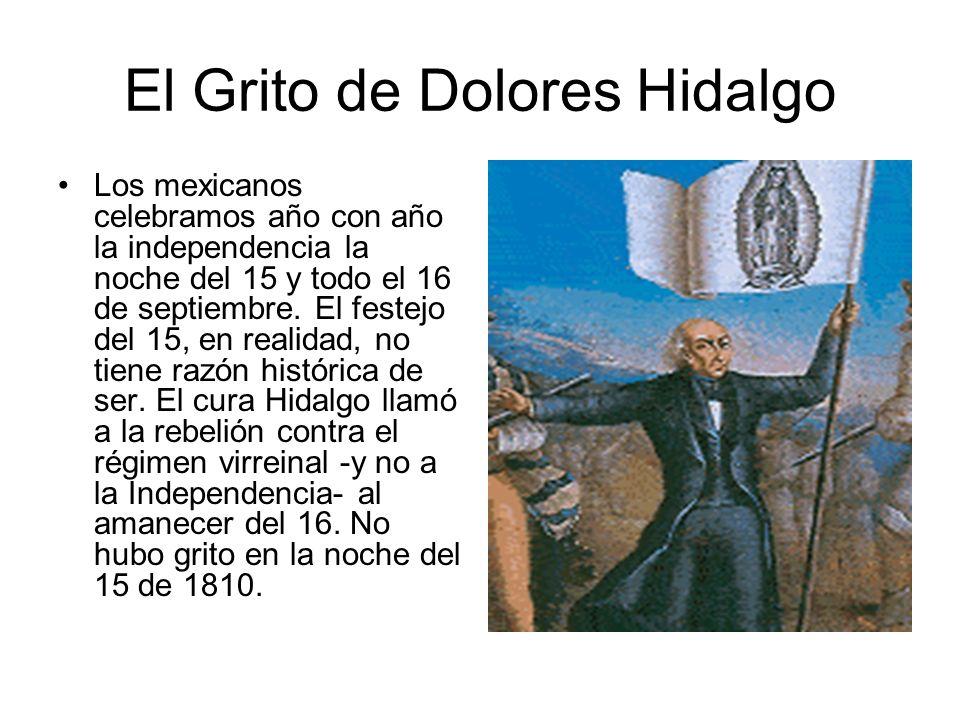 El Grito de Dolores Hidalgo Los mexicanos celebramos año con año la independencia la noche del 15 y todo el 16 de septiembre. El festejo del 15, en re