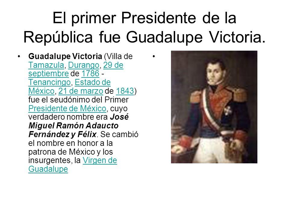El primer Presidente de la República fue Guadalupe Victoria. Guadalupe Victoria (Villa de Tamazula, Durango, 29 de septiembre de 1786 - Tenancingo, Es