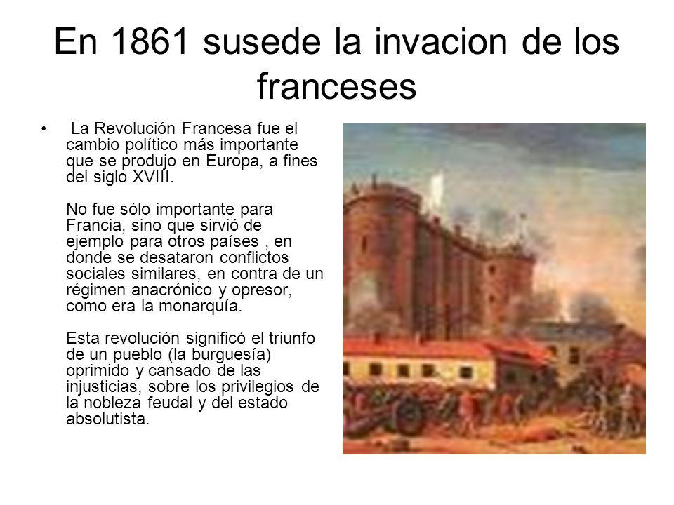 En 1861 susede la invacion de los franceses La Revolución Francesa fue el cambio político más importante que se produjo en Europa, a fines del siglo X