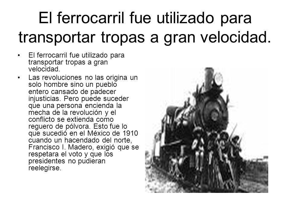El ferrocarril fue utilizado para transportar tropas a gran velocidad. Las revoluciones no las origina un solo hombre sino un pueblo entero cansado de
