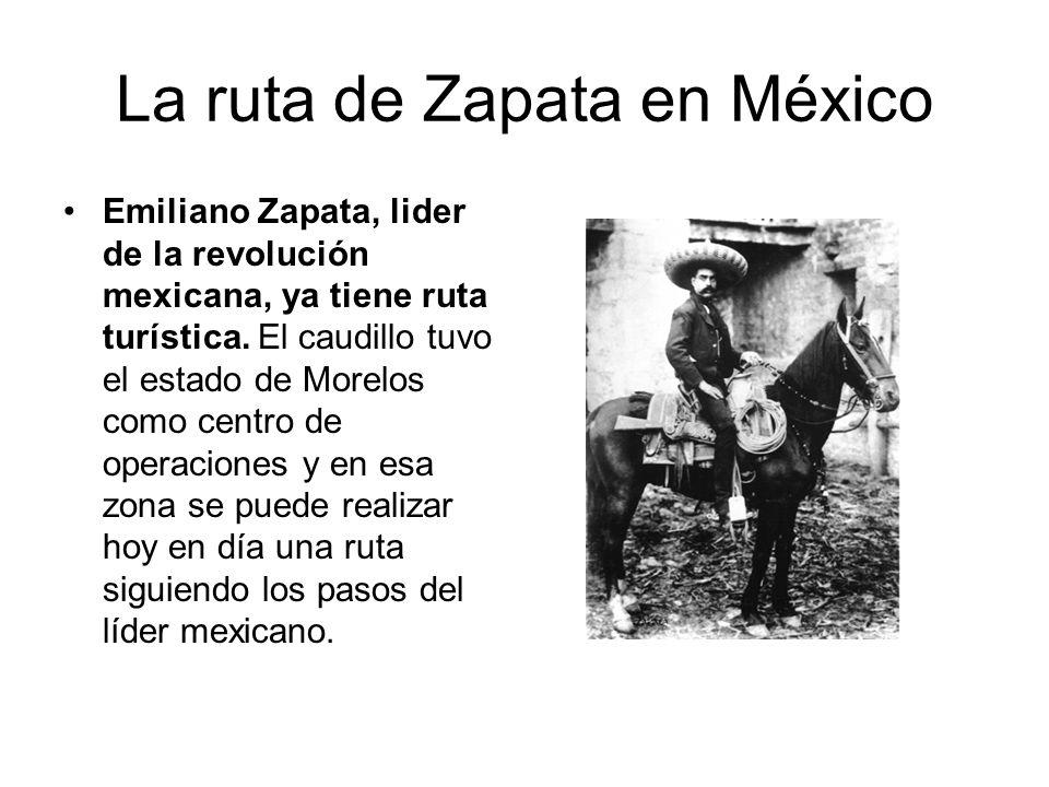 La ruta de Zapata en México Emiliano Zapata, lider de la revolución mexicana, ya tiene ruta turística. El caudillo tuvo el estado de Morelos como cent