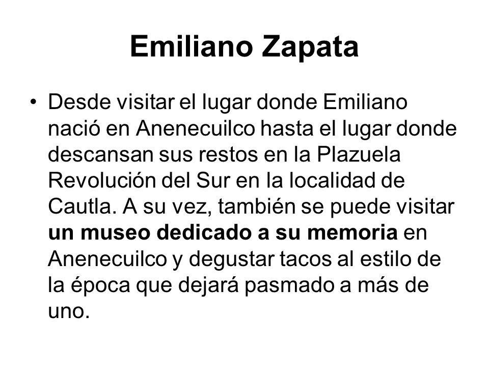 Emiliano Zapata Desde visitar el lugar donde Emiliano nació en Anenecuilco hasta el lugar donde descansan sus restos en la Plazuela Revolución del Sur