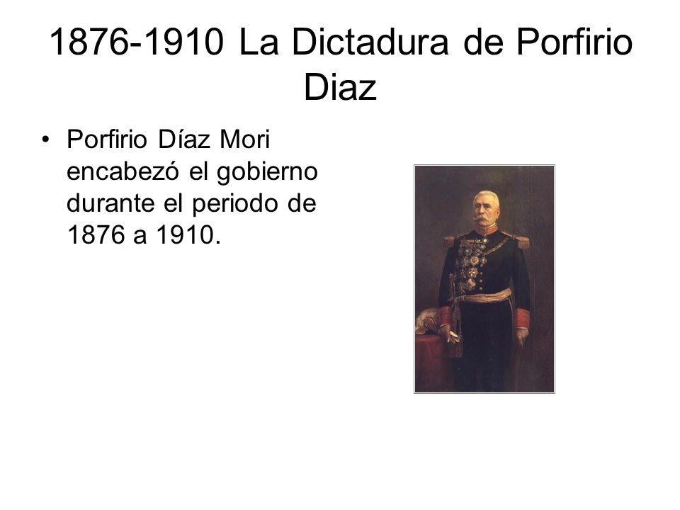 1876-1910 La Dictadura de Porfirio Diaz Porfirio Díaz Mori encabezó el gobierno durante el periodo de 1876 a 1910.