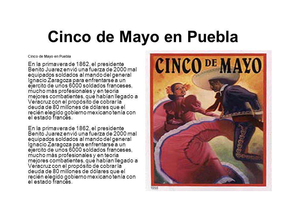 Cinco de Mayo en Puebla Cinco de Mayo en Puebla En la primavera de 1862, el presidente Benito Juarez envió una fuerza de 2000 mal equipados soldados a