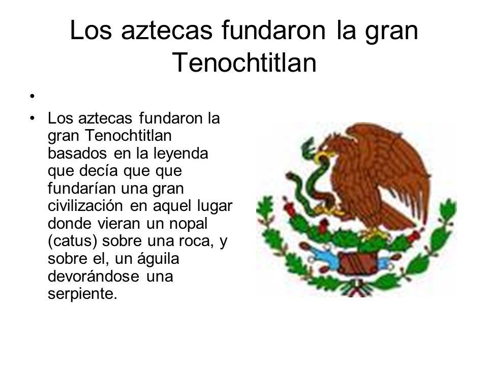 Los aztecas fundaron la gran Tenochtitlan Los aztecas fundaron la gran Tenochtitlan basados en la leyenda que decía que que fundarían una gran civiliz