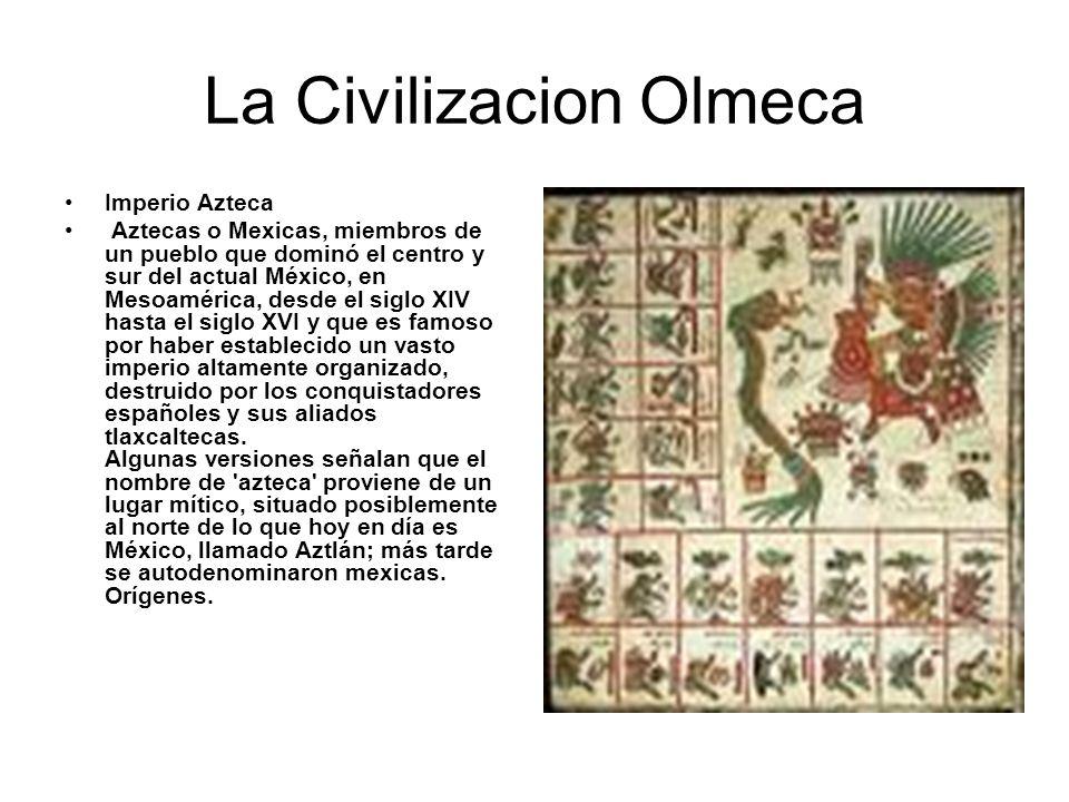 La Civilizacion Olmeca Imperio Azteca Aztecas o Mexicas, miembros de un pueblo que dominó el centro y sur del actual México, en Mesoamérica, desde el