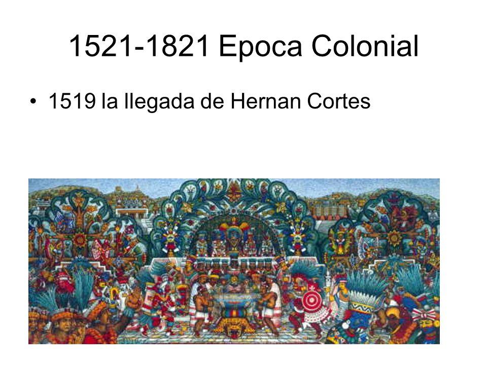 1521-1821 Epoca Colonial 1519 la llegada de Hernan Cortes,