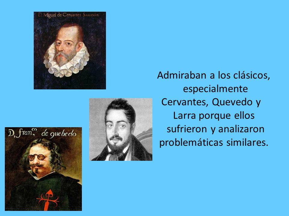 Admiraban a los clásicos, especialmente Cervantes, Quevedo y Larra porque ellos sufrieron y analizaron problemáticas similares.