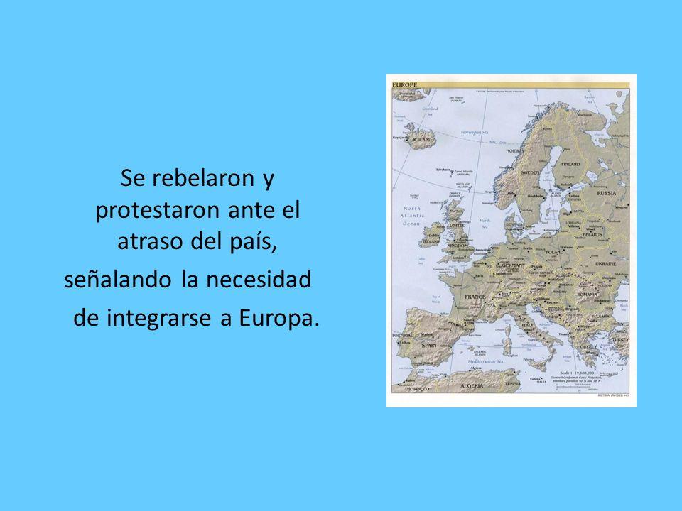 Se rebelaron y protestaron ante el atraso del país, señalando la necesidad de integrarse a Europa.