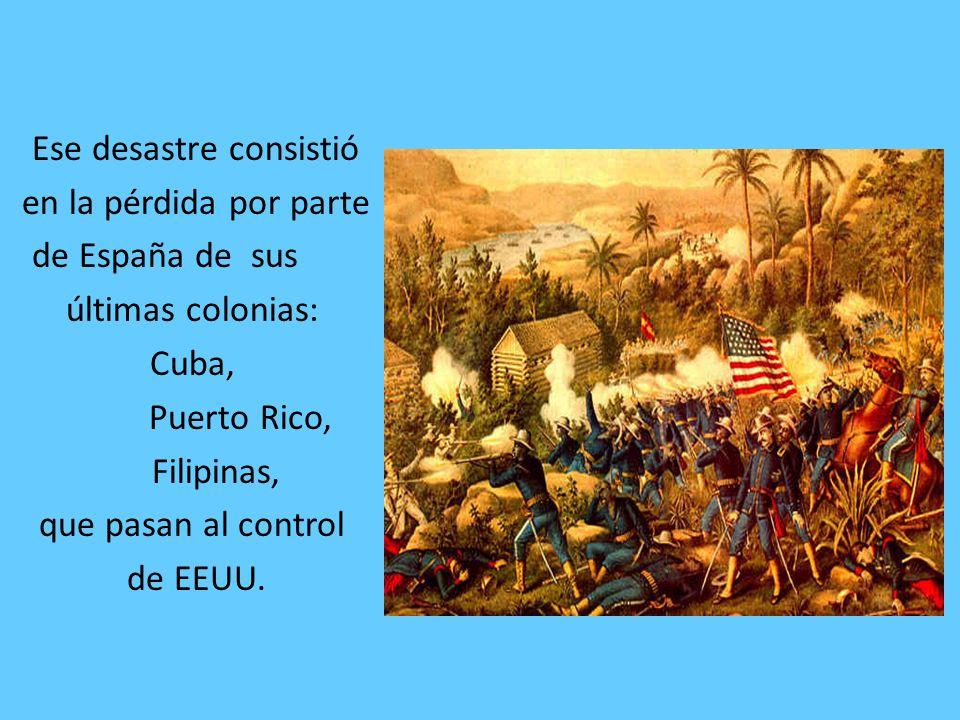 Ese desastre consistió en la pérdida por parte de España de sus últimas colonias: Cuba, Puerto Rico, Filipinas, que pasan al control de EEUU.