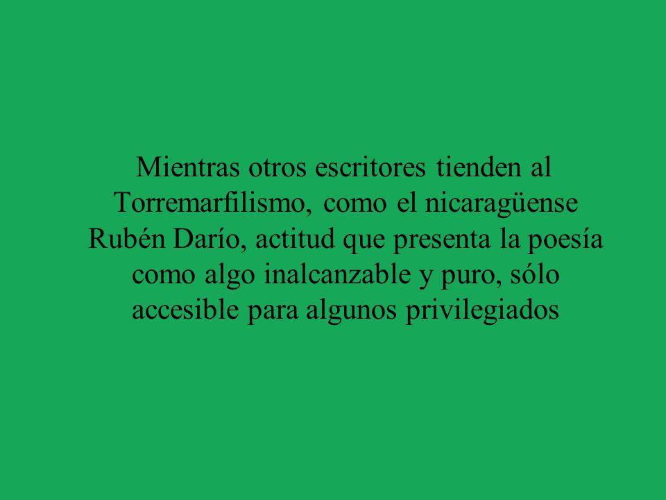 Mientras otros escritores tienden al Torremarfilismo, como el nicaragüense Rubén Darío, actitud que presenta la poesía como algo inalcanzable y puro,