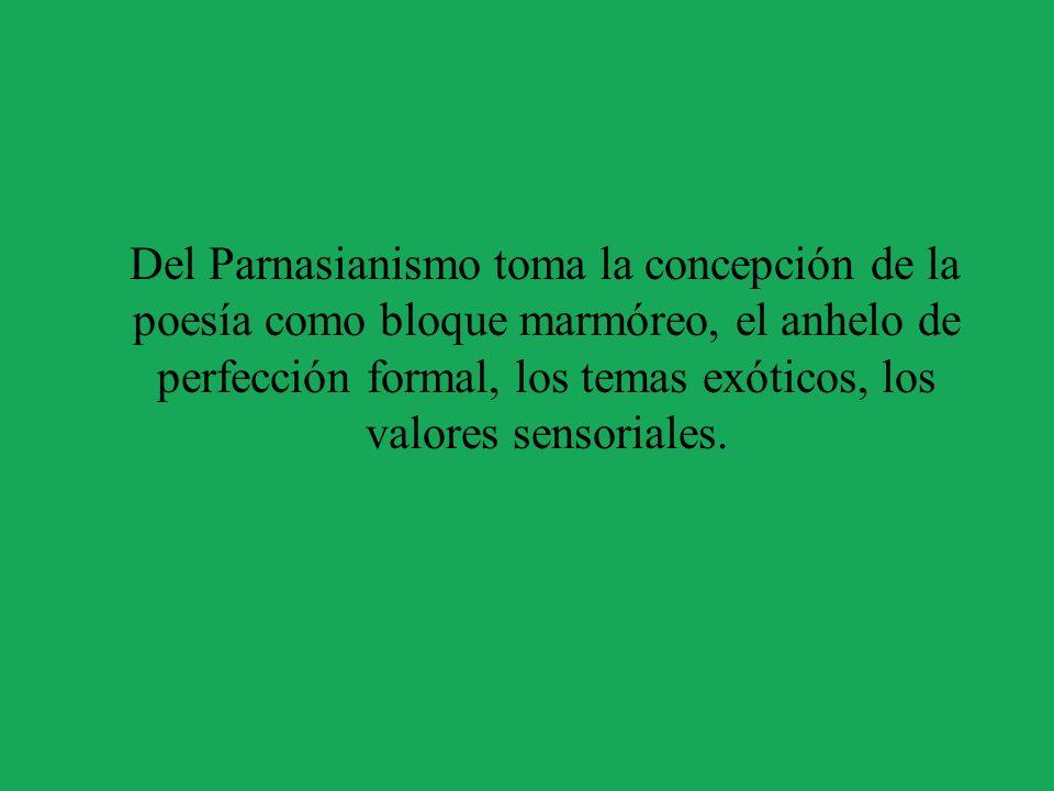 Del Parnasianismo toma la concepción de la poesía como bloque marmóreo, el anhelo de perfección formal, los temas exóticos, los valores sensoriales.