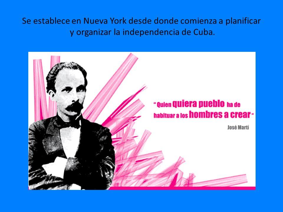 Se establece en Nueva York desde donde comienza a planificar y organizar la independencia de Cuba.