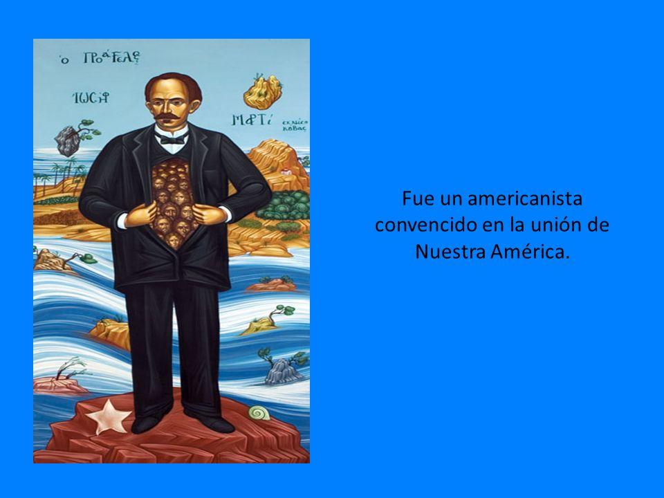 Fue un americanista convencido en la unión de Nuestra América.