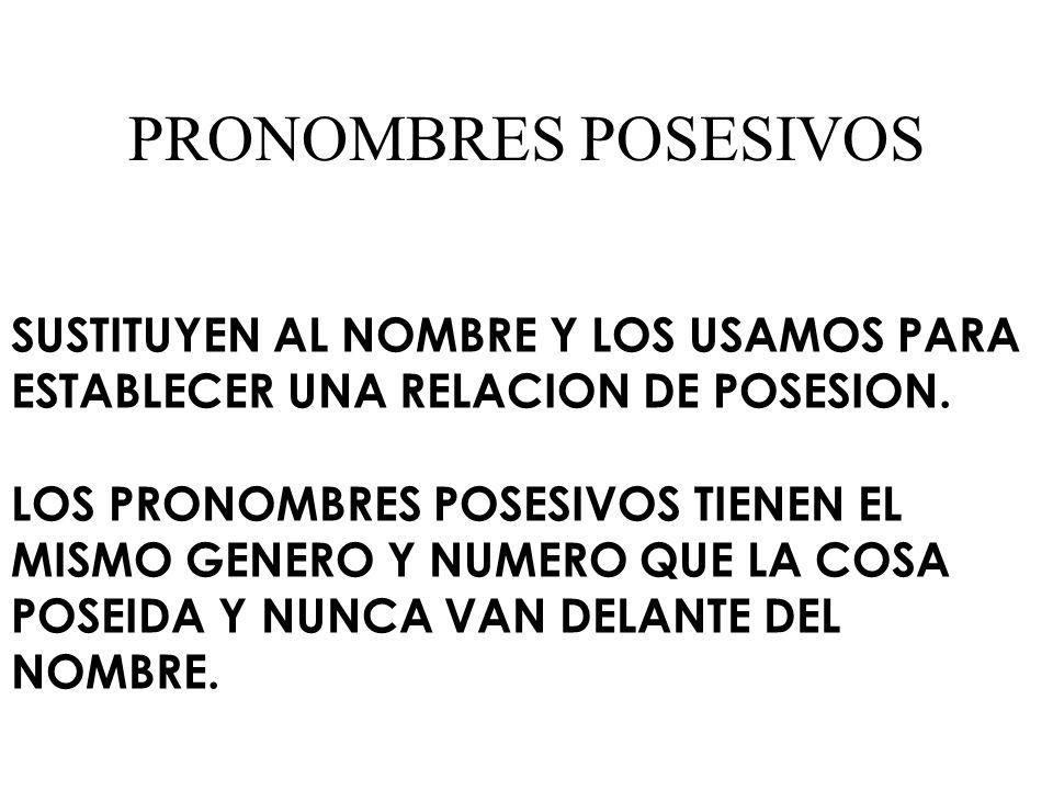 PRONOMBRES POSESIVOS SUSTITUYEN AL NOMBRE Y LOS USAMOS PARA ESTABLECER UNA RELACION DE POSESION. LOS PRONOMBRES POSESIVOS TIENEN EL MISMO GENERO Y NUM