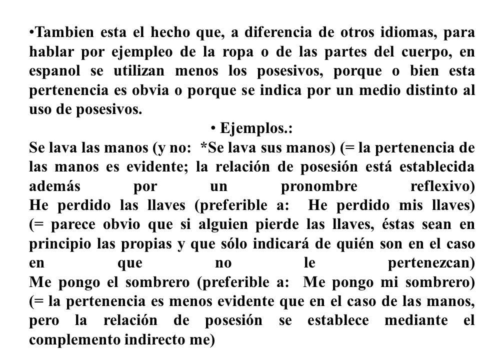 Tambien esta el hecho que, a diferencia de otros idiomas, para hablar por ejempleo de la ropa o de las partes del cuerpo, en espanol se utilizan menos