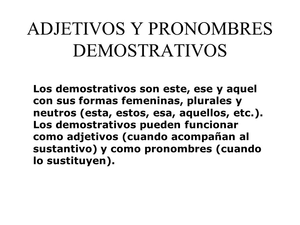 PRONOMBRES DEMOSTRATIVOS este (this one - masculine) estos (these ones - masculine) esta (this one - feminine) estas (these ones - feminine) ese (that one - masculine) esos (those ones - masculine) esa (that one - feminine) esas (those ones - feminine) aquel (that one over there - masc.) aquellos (those ones over there - masc.) aquella (that one over there - fem.) aquellas (those ones over there - fem.)