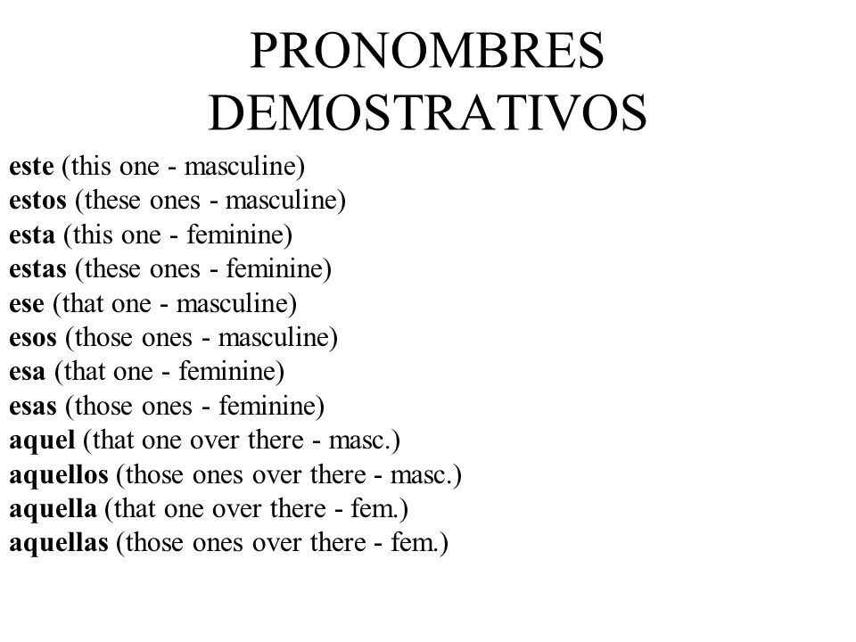 PRONOMBRES DEMOSTRATIVOS este (this one - masculine) estos (these ones - masculine) esta (this one - feminine) estas (these ones - feminine) ese (that