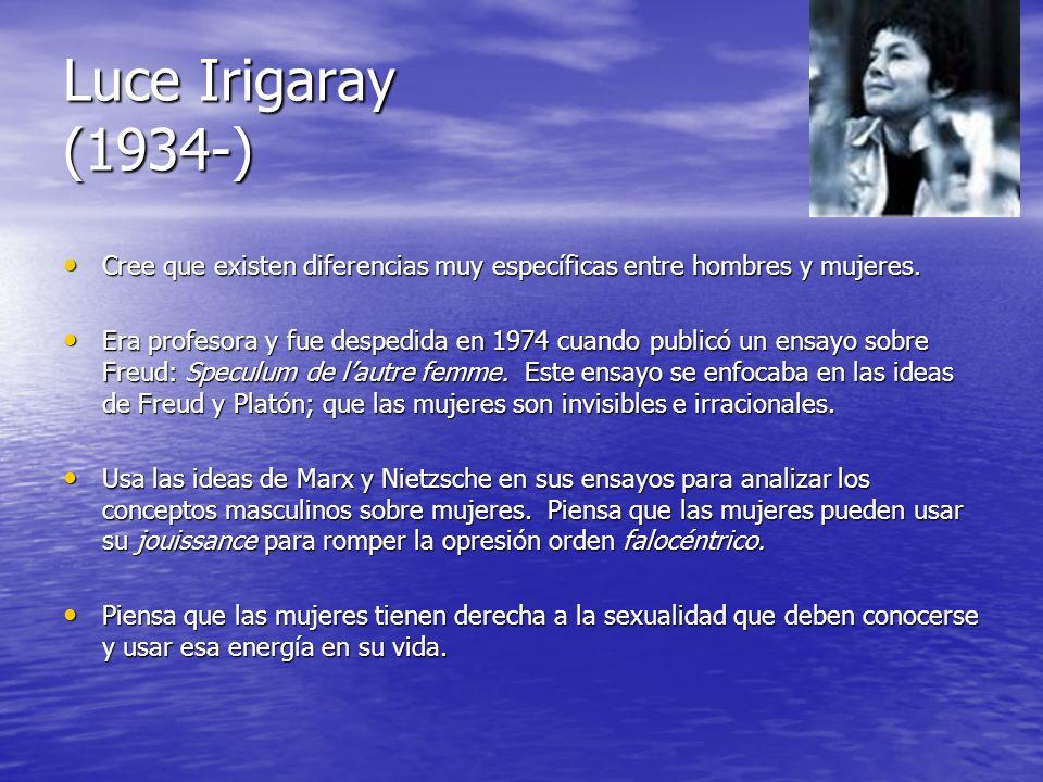 Luce Irigaray (1934-) Cree que existen diferencias muy específicas entre hombres y mujeres. Cree que existen diferencias muy específicas entre hombres