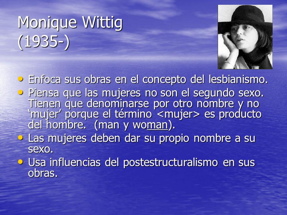 Monique Wittig (1935-) Enfoca sus obras en el concepto del lesbianismo. Enfoca sus obras en el concepto del lesbianismo. Piensa que las mujeres no son