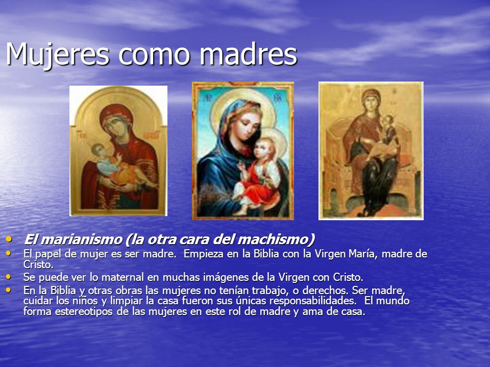 Mujeres como madres El marianismo (la otra cara del machismo) El marianismo (la otra cara del machismo) El papel de mujer es ser madre. Empieza en la