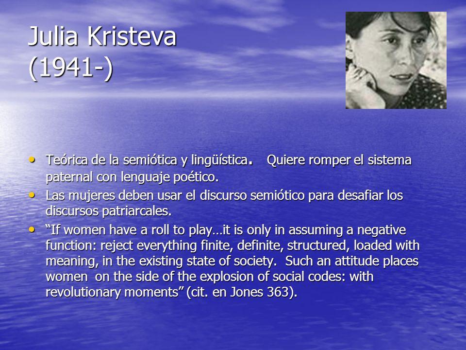Julia Kristeva (1941-) Teórica de la semiótica y lingüística. Quiere romper el sistema paternal con lenguaje poético. Teórica de la semiótica y lingüí
