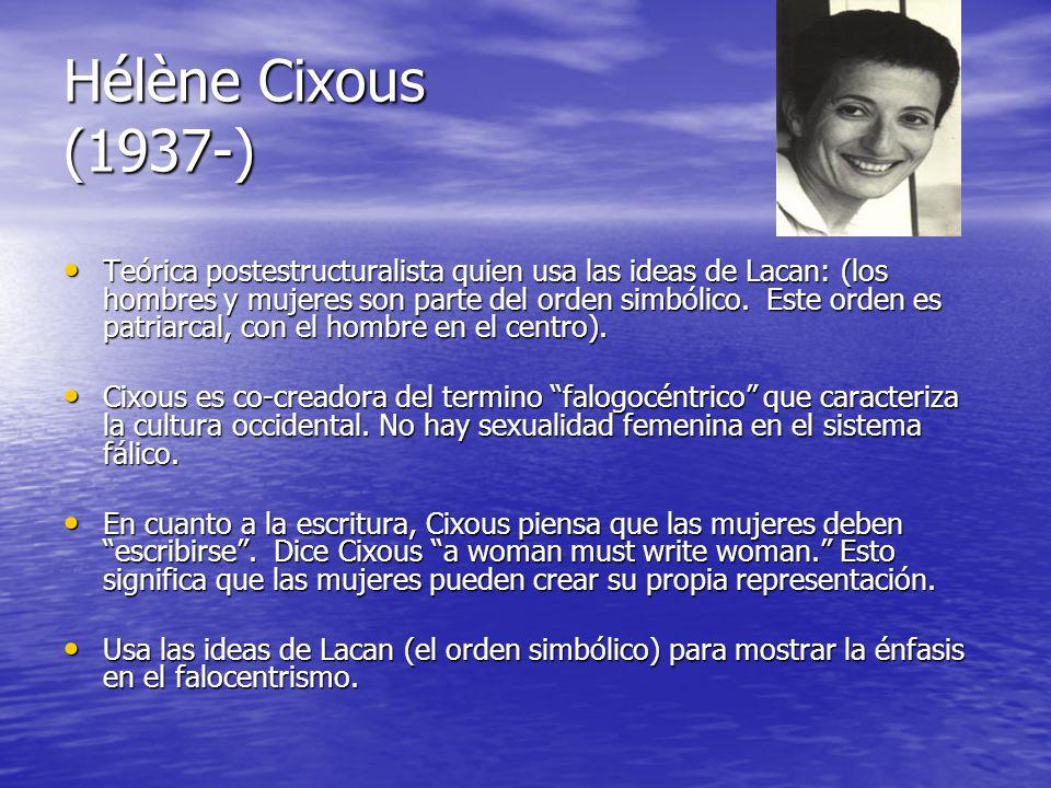 Hélène Cixous (1937-) Teórica postestructuralista quien usa las ideas de Lacan: (los hombres y mujeres son parte del orden simbólico. Este orden es pa