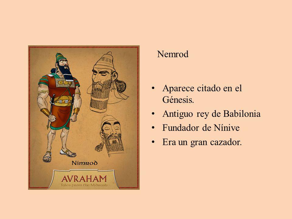 Nemrod Aparece citado en el Génesis. Antiguo rey de Babilonia Fundador de Nínive Era un gran cazador.