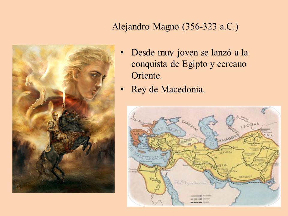 Alejandro Magno (356-323 a.C.) Desde muy joven se lanzó a la conquista de Egipto y cercano Oriente. Rey de Macedonia.