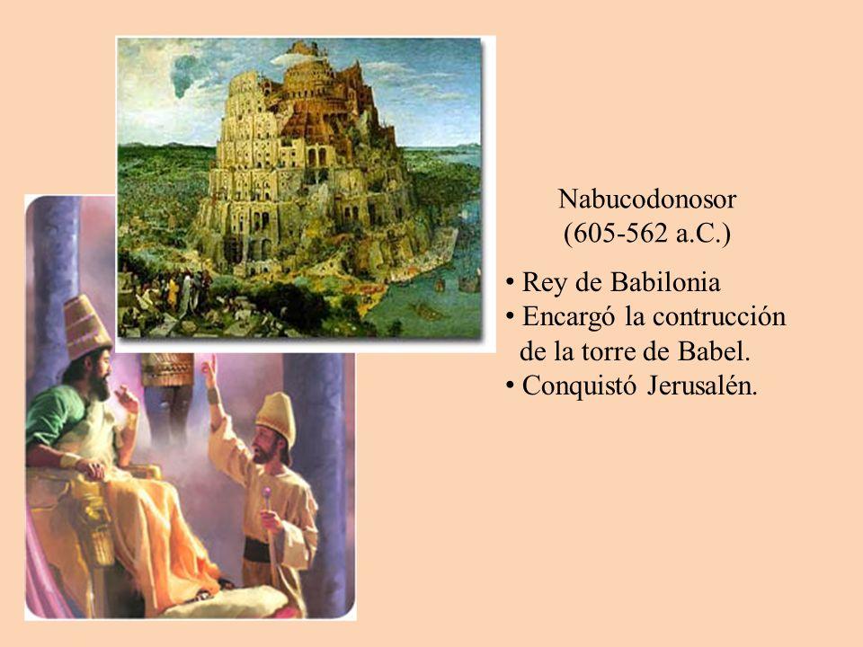 Nabucodonosor (605-562 a.C.) Rey de Babilonia Encargó la contrucción de la torre de Babel. Conquistó Jerusalén.