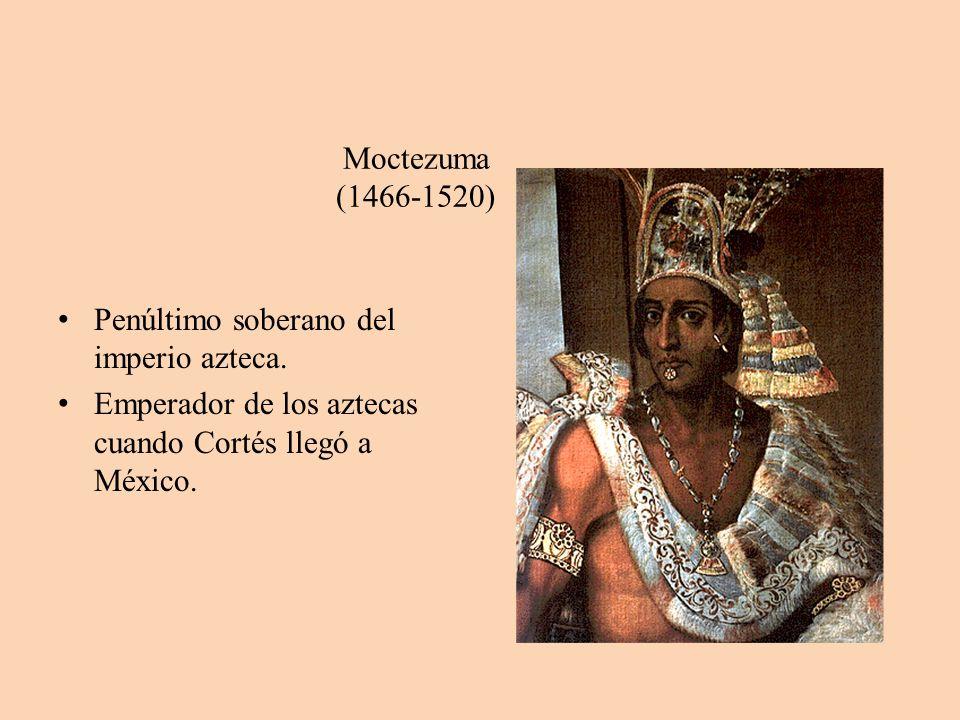 Moctezuma (1466-1520) Penúltimo soberano del imperio azteca. Emperador de los aztecas cuando Cortés llegó a México.