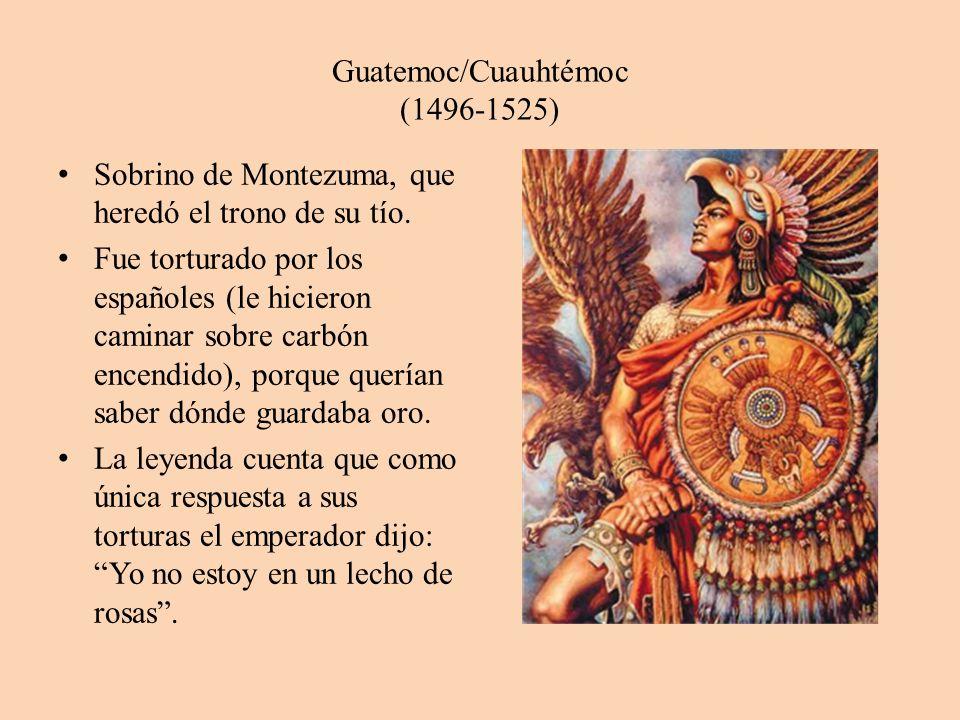 Guatemoc/Cuauhtémoc (1496-1525) Sobrino de Montezuma, que heredó el trono de su tío. Fue torturado por los españoles (le hicieron caminar sobre carbón