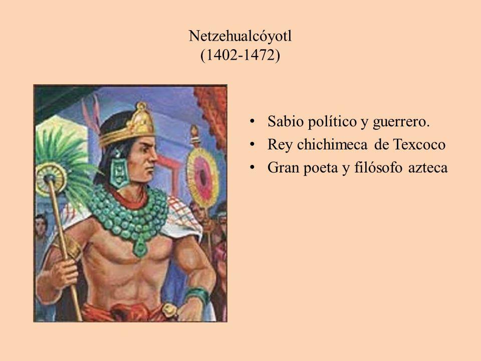Netzehualcóyotl (1402-1472) Sabio político y guerrero. Rey chichimeca de Texcoco Gran poeta y filósofo azteca