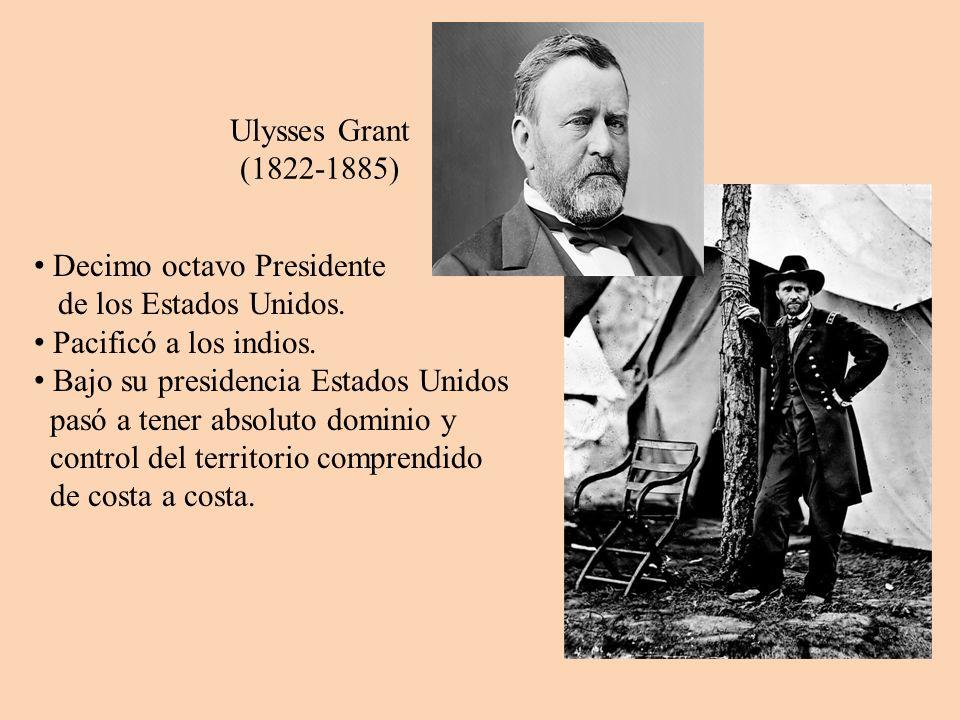 Ulysses Grant (1822-1885) Decimo octavo Presidente de los Estados Unidos. Pacificó a los indios. Bajo su presidencia Estados Unidos pasó a tener absol