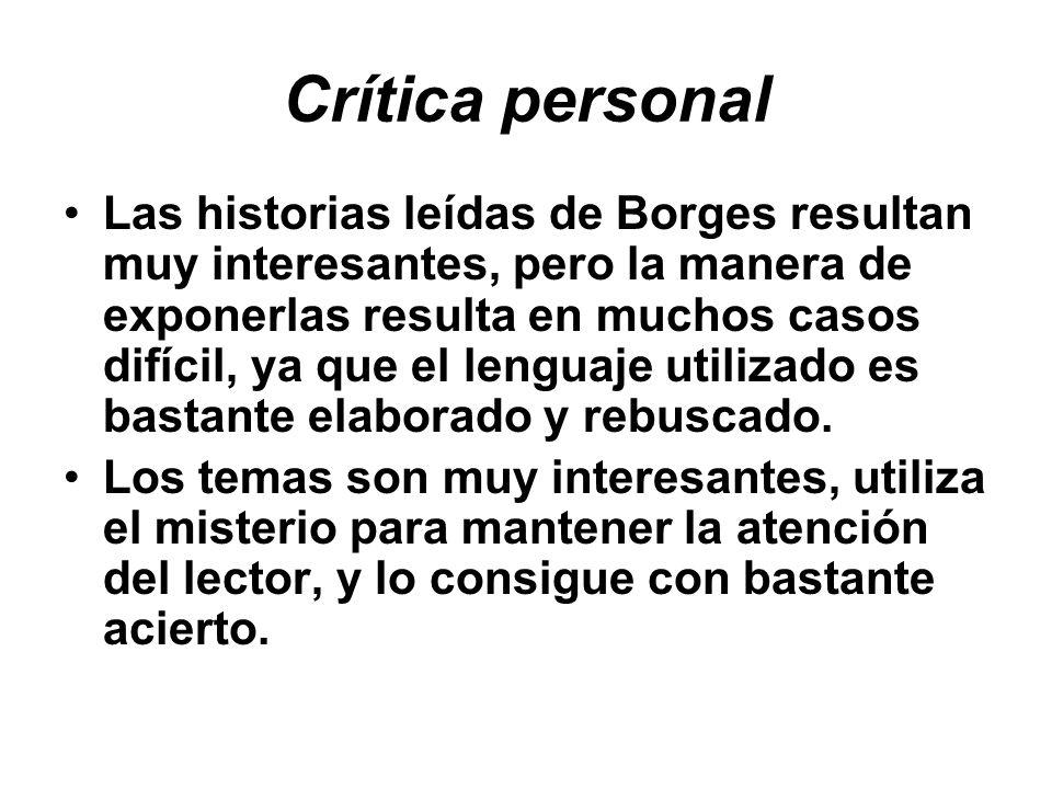 Crítica personal Las historias leídas de Borges resultan muy interesantes, pero la manera de exponerlas resulta en muchos casos difícil, ya que el len