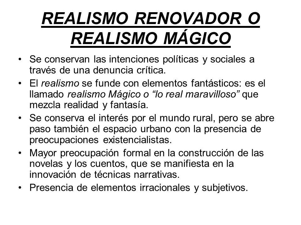 REALISMO RENOVADOR O REALISMO MÁGICO Se conservan las intenciones políticas y sociales a través de una denuncia crítica. El realismo se funde con elem