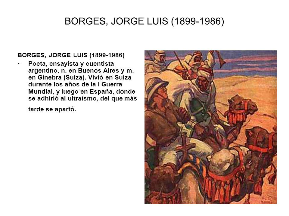 BORGES, JORGE LUIS (1899-1986) Poeta, ensayista y cuentista argentino, n. en Buenos Aires y m. en Ginebra (Suiza). Vivió en Suiza durante los años de