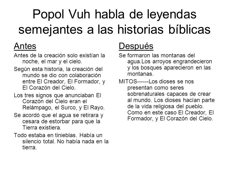 Popol Vuh habla de leyendas semejantes a las historias bíblicas Antes Antes de la creación solo existían la noche, el mar y el cielo. Según esta histo