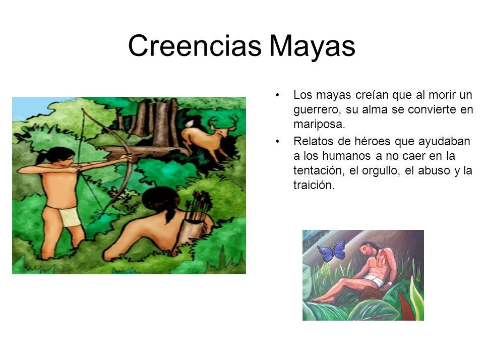 Creencias Mayas Los mayas creían que al morir un guerrero, su alma se convierte en mariposa. Relatos de héroes que ayudaban a los humanos a no caer en