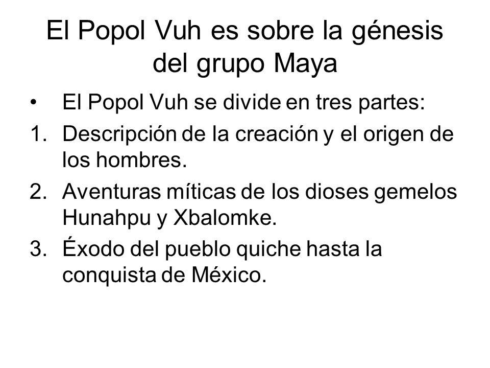 El Popol Vuh es sobre la génesis del grupo Maya El Popol Vuh se divide en tres partes: 1.Descripción de la creación y el origen de los hombres. 2.Aven
