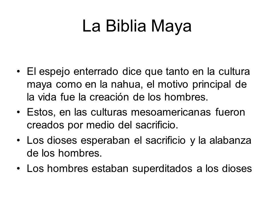 La Biblia Maya El espejo enterrado dice que tanto en la cultura maya como en la nahua, el motivo principal de la vida fue la creación de los hombres.
