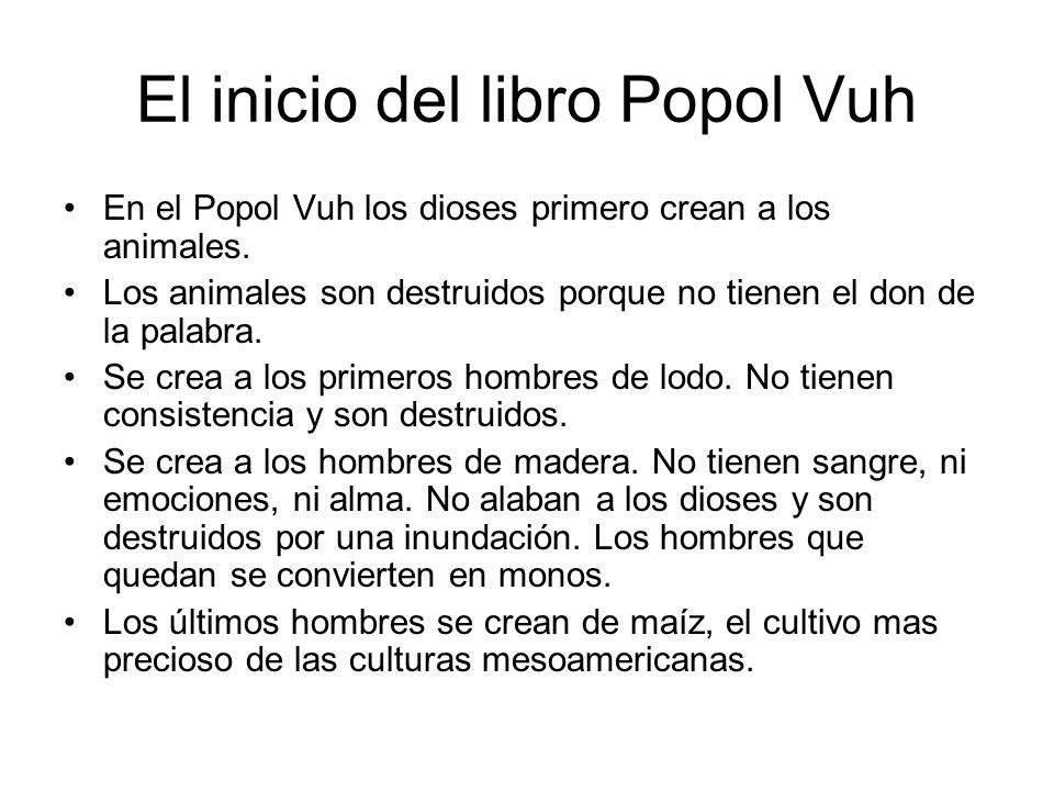 El inicio del libro Popol Vuh En el Popol Vuh los dioses primero crean a los animales. Los animales son destruidos porque no tienen el don de la palab