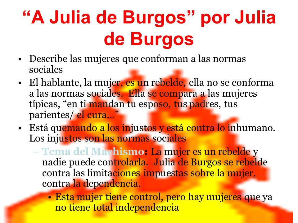 A Julia de Burgos por Julia de Burgos Describe las mujeres que conforman a las normas sociales El hablante, la mujer, es un rebelde, ella no se confor