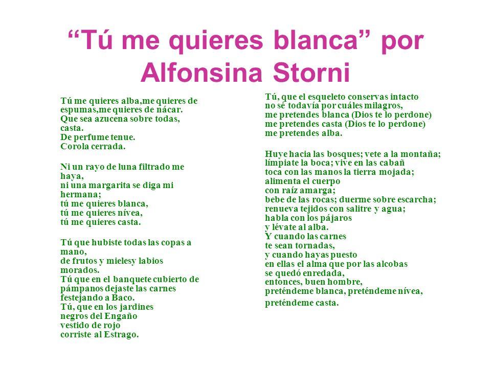 Tú me quieres blanca por Alfonsina Storni Tú me quieres alba,me quieres de espumas,me quieres de nácar. Que sea azucena sobre todas, casta. De perfume