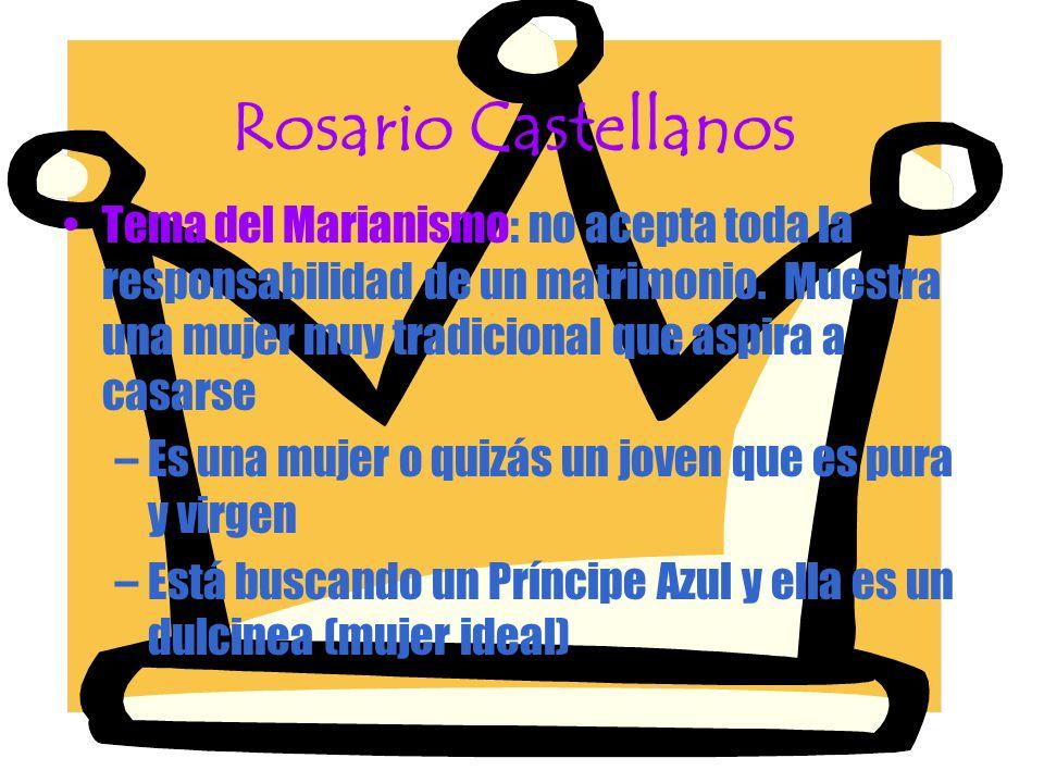 Rosario Castellanos Tema del Marianismo: no acepta toda la responsabilidad de un matrimonio. Muestra una mujer muy tradicional que aspira a casarse –E