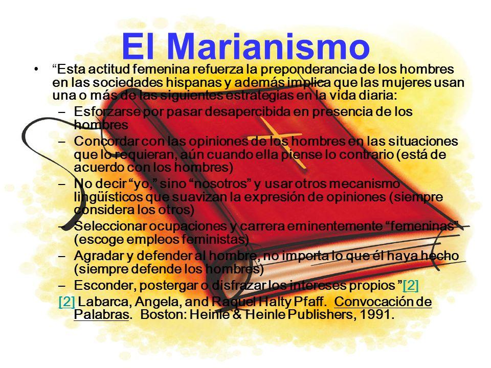 El Marianismo Esta actitud femenina refuerza la preponderancia de los hombres en las sociedades hispanas y además implica que las mujeres usan una o m