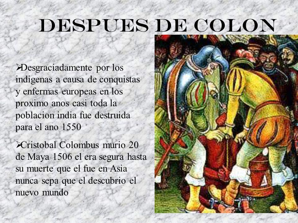 Despues de Colon Desgraciadamente por los indigenas a causa de conquistas y enfermas europeas en los proximo anos casi toda la poblacion india fue destruida para el ano 1550 Cristobal Colombus murio 20 de Maya 1506 el era segura hasta su muerte que el fue en Asia nunca sepa que el descubrio el nuevo mundo