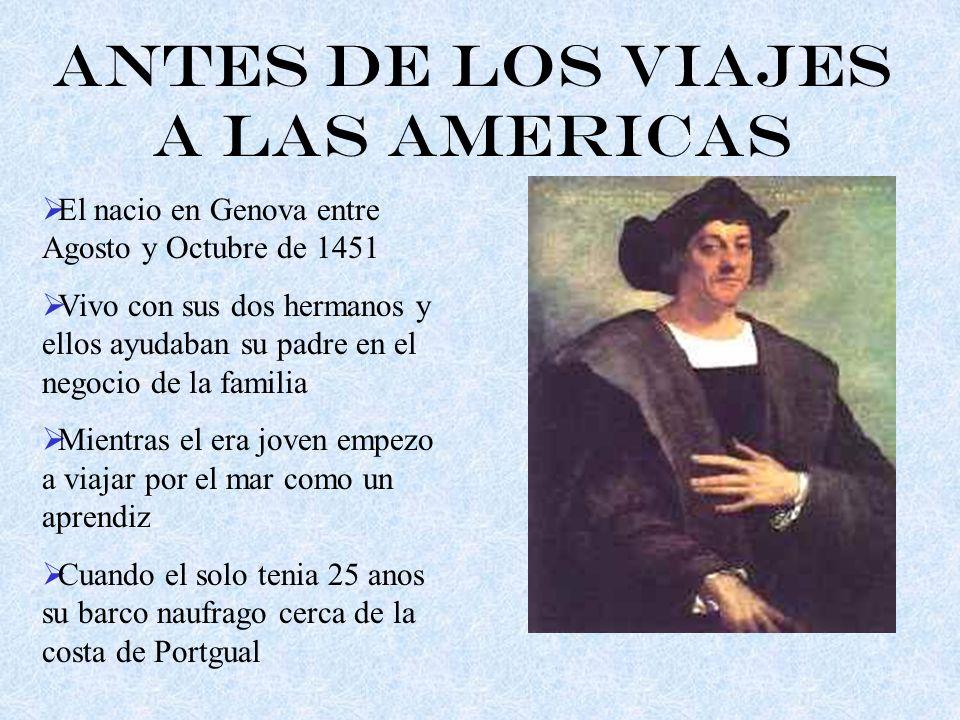 Antes de los Viajes a las Americas El nacio en Genova entre Agosto y Octubre de 1451 Vivo con sus dos hermanos y ellos ayudaban su padre en el negocio de la familia Mientras el era joven empezo a viajar por el mar como un aprendiz Cuando el solo tenia 25 anos su barco naufrago cerca de la costa de Portgual